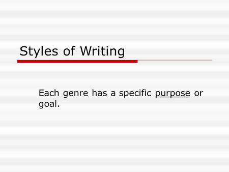 Styles of Writing Each genre has a specific purpose or goal.