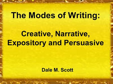 The Modes of Writing: Creative, Narrative, Expository and Persuasive Dale M. Scott.