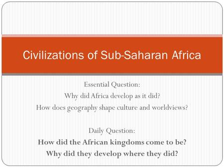 Essential Question: Why did Africa develop as it did? How does geography shape culture and worldviews? Daily Question: How did the African kingdoms come.
