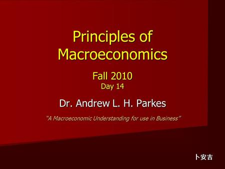"Principles of Macroeconomics Fall 2010 Day 14 Dr. Andrew L. H. Parkes ""A Macroeconomic Understanding for use in Business"" 卜安吉."