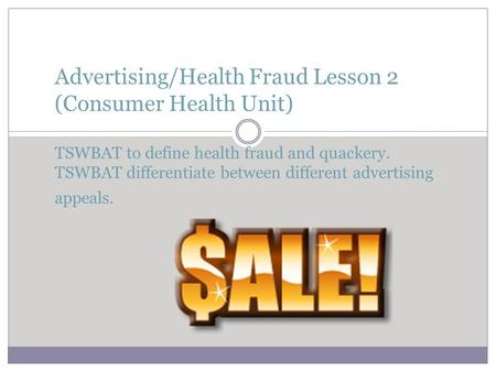Advertising/Health Fraud Lesson 2 (Consumer Health Unit) TSWBAT to define health fraud and quackery. TSWBAT differentiate between different advertising.