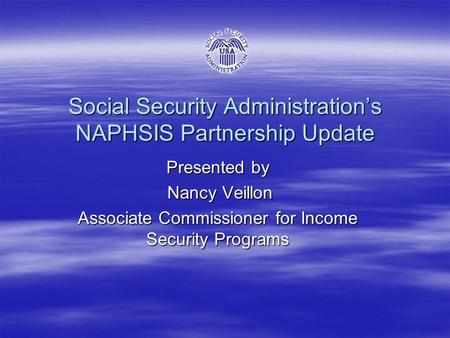 Social Security Administration's NAPHSIS Partnership Update Presented by Nancy Veillon Nancy Veillon Associate Commissioner for Income Security Programs.