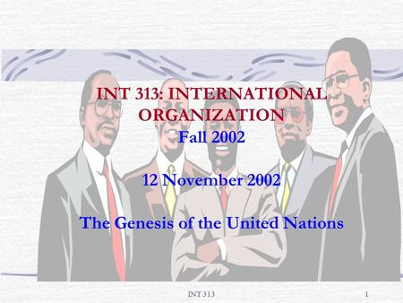 INT 3131 INT 313: INTERNATIONAL ORGANIZATION Fall 2002 12 November 2002 The Genesis of the United Nations.