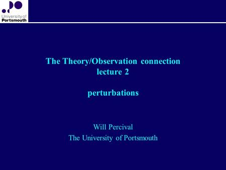 The Theory/Observation connection lecture 2 perturbations Will Percival The University of Portsmouth.