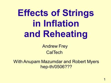 1 Effects of Strings in Inflation and Reheating Andrew Frey CalTech With Anupam Mazumdar and Robert Myers hep-th/0506???