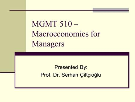 MGMT 510 – Macroeconomics for Managers Presented By: Prof. Dr. Serhan Çiftçioğlu.