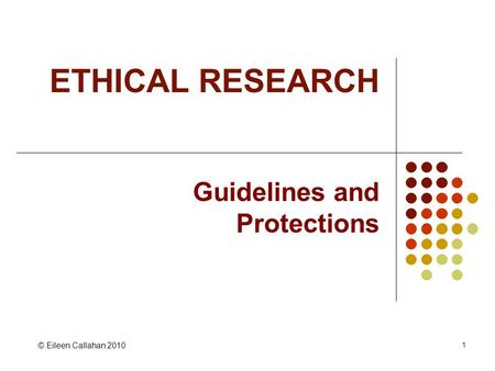 1 ETHICAL RESEARCH Guidelines and Protections © Eileen Callahan 2010.
