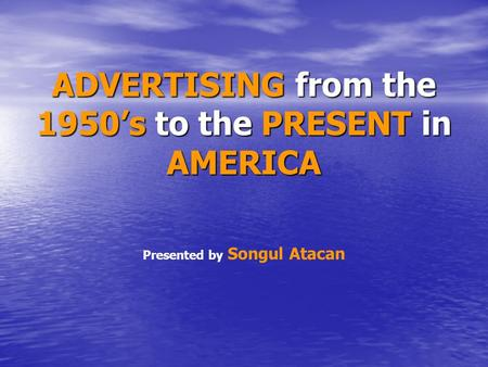 ADVERTISING from the 1950's to the PRESENT in AMERICA Presented by Songul Atacan.