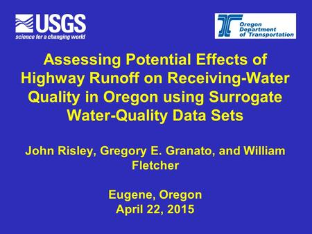Assessing Potential Effects of Highway Runoff on Receiving-Water Quality in Oregon using Surrogate Water-Quality Data Sets John Risley, Gregory E. Granato,