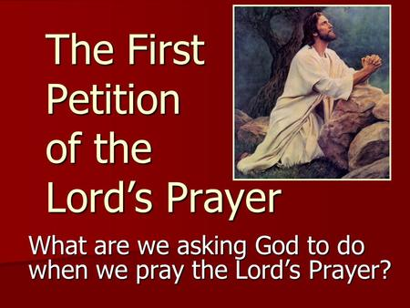 The First Petition of the Lord's Prayer What are we asking God to do when we pray the Lord's Prayer?