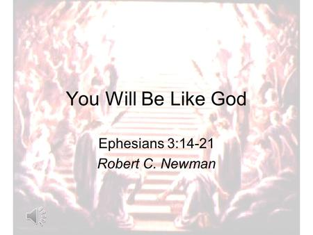 You Will Be Like God Ephesians 3:14-21 Robert C. Newman.