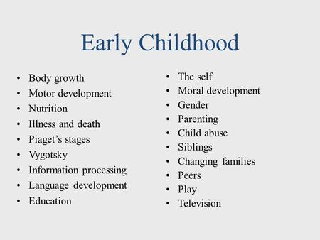Early Childhood Body growth Motor development Nutrition Illness and death Piaget's stages Vygotsky Information processing Language development Education.