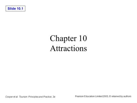 Slide 10.1 Cooper et al: Tourism: Principles and Practice, 3e Pearson Education Limited 2005, © retained by authors Chapter 10 Attractions.