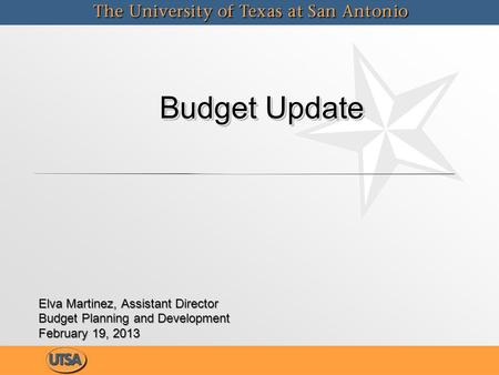 Budget Update Budget Update Elva Martinez, Assistant Director Budget Planning and Development February 19, 2013 Elva Martinez, Assistant Director Budget.