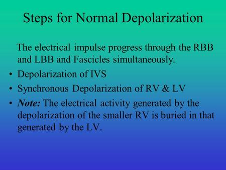 Steps for Normal Depolarization The electrical impulse progress through the RBB and LBB and Fascicles simultaneously. Depolarization of IVS Synchronous.