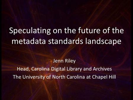 Speculating on the future of the metadata standards landscape Jenn Riley Head, Carolina Digital Library and Archives The University of North Carolina at.