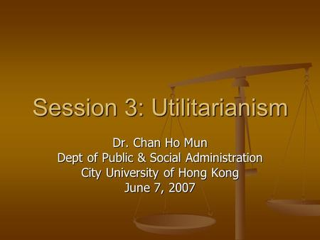 Session 3: Utilitarianism Dr. Chan Ho Mun Dept of Public & Social Administration City University of Hong Kong June 7, 2007.