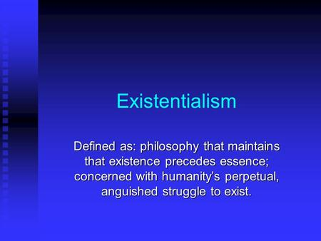 Existentialism Defined as: philosophy that maintains that existence precedes essence; concerned with humanity's perpetual, anguished struggle to exist.