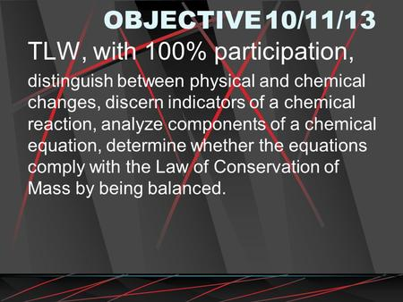 OBJECTIVE10/11/13 TLW, with 100% participation, distinguish between physical and chemical changes, discern indicators of a chemical reaction, analyze components.
