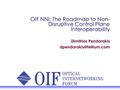 OIF NNI: The Roadmap to Non- Disruptive Control Plane Interoperability Dimitrios Pendarakis