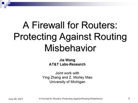 A Firewall for Routers: Protecting Against Routing Misbehavior1 June 26, 20071 A Firewall for Routers: Protecting Against Routing Misbehavior Jia Wang.