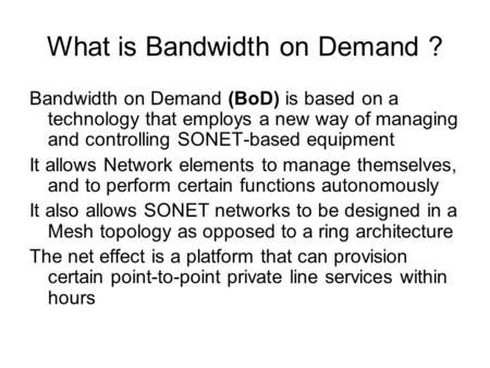What is Bandwidth on Demand ? Bandwidth on Demand (BoD) is based on a technology that employs a new way of managing and controlling SONET-based equipment.