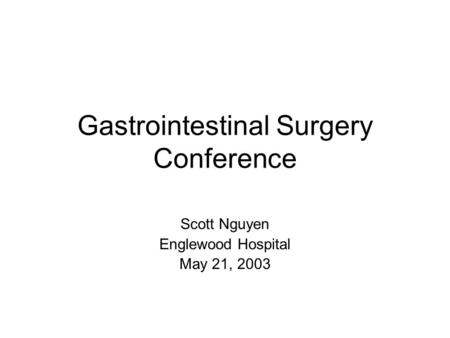 Gastrointestinal Surgery Conference Scott Nguyen Englewood Hospital May 21, 2003.