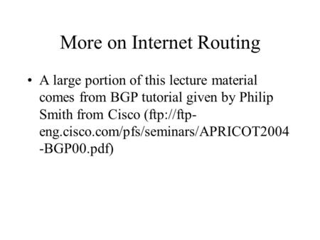 More on Internet Routing A large portion of this lecture material comes from BGP tutorial given by Philip Smith from Cisco (ftp://ftp- eng.cisco.com/pfs/seminars/APRICOT2004.