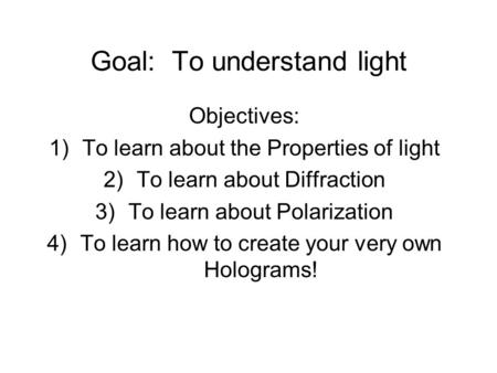 Goal: To understand light Objectives: 1)To learn about the Properties of light 2)To learn about Diffraction 3)To learn about Polarization 4)To learn how.
