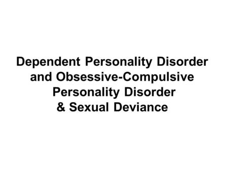 Dependent Personality Disorder and Obsessive-Compulsive Personality Disorder & Sexual Deviance.