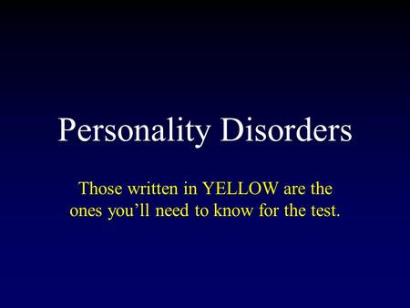 Personality Disorders Those written in YELLOW are the ones you'll need to know for the test.