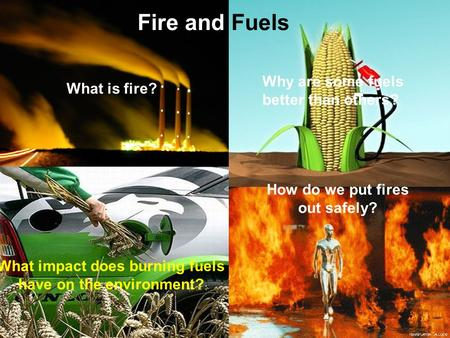 Fire and Fuels What is fire? How do we put fires out safely? Why are some fuels better than others? What impact does burning fuels have on the environment?