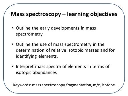 Mass spectroscopy – learning objectives Outline the early developments in mass spectrometry. Outline the use of mass spectrometry in the determination.