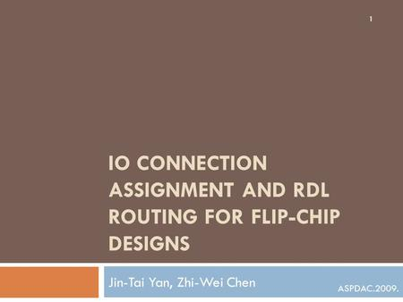 IO CONNECTION ASSIGNMENT AND RDL ROUTING FOR FLIP-CHIP DESIGNS Jin-Tai Yan, Zhi-Wei Chen 1 ASPDAC.2009.