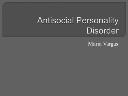 Maria Vargas.  a mental health condition in which a person tends to harm themselves or others  People with ASP don't care about others feelings or personal.