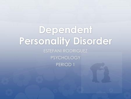 Dependent Personality Disorder ESTEFANI RODRIGUEZ PSYCHOLOGY PERIOD 1.