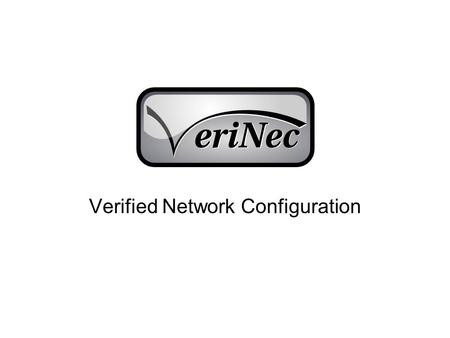 Verified Network Configuration. Verinec Goals Device independent network configuration Automated testing of configuration Automated distribution of configuration.