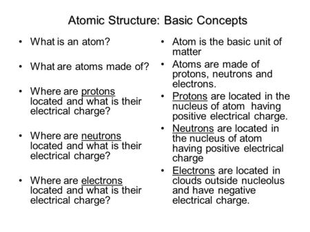 Atomic Structure: Basic Concepts What is an atom? What are atoms made of? Where are protons located and what is their electrical charge? Where are neutrons.