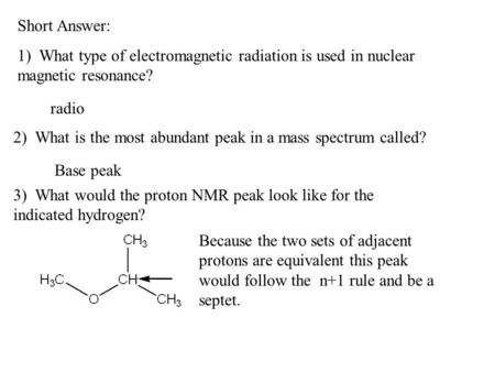 Short Answer: 1) What type of electromagnetic radiation is used in nuclear magnetic resonance? radio 2) What is the most abundant peak in a mass spectrum.