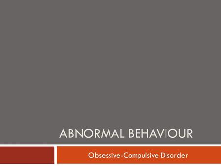 ABNORMAL BEHAVIOUR Obsessive-Compulsive Disorder.