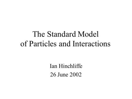 The Standard Model of Particles and Interactions Ian Hinchliffe 26 June 2002.