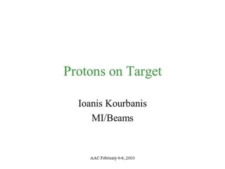 AAC February 4-6, 2003 Protons on Target Ioanis Kourbanis MI/Beams.