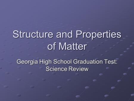 Structure and Properties of Matter Georgia High School Graduation Test: Science Review.