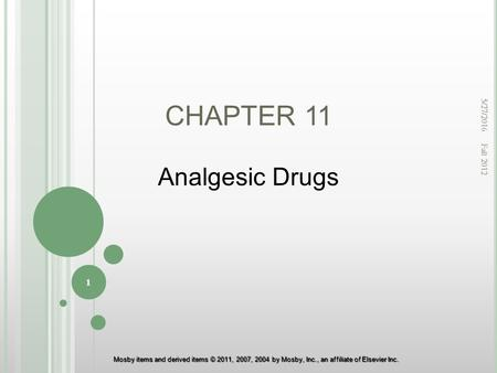 Mosby items and derived items © 2011, 2007, 2004 by Mosby, Inc., an affiliate of Elsevier Inc. CHAPTER 11 Analgesic Drugs 5/27/2016 1 Fall 2012.