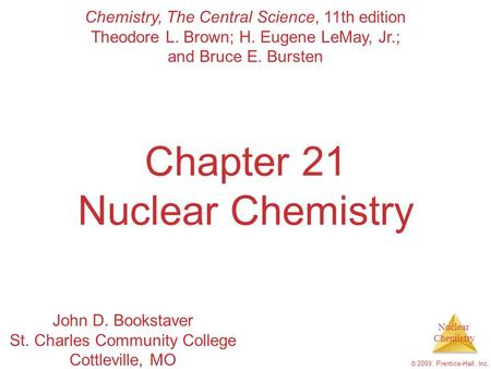 Nuclear Chemistry © 2009, Prentice-Hall, Inc. Chapter 21 Nuclear Chemistry Chemistry, The Central Science, 11th edition Theodore L. Brown; H. Eugene LeMay,