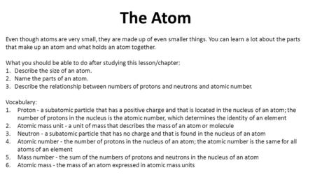 The Atom Even though atoms are very small, they are made up of even smaller things. You can learn a lot about the parts that make up an atom and what holds.