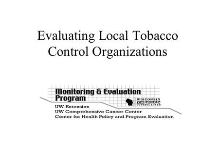 Evaluating Local Tobacco Control Organizations. David Ahrens, Research Program Manager  Research conducted by: Barbara.