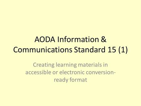 AODA Information & Communications Standard 15 (1) Creating learning materials in accessible or electronic conversion- ready format.
