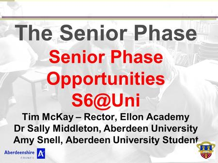 The Senior Phase Senior Phase Opportunities Tim McKay – Rector, Ellon Academy Dr Sally Middleton, Aberdeen University Amy Snell, Aberdeen University.
