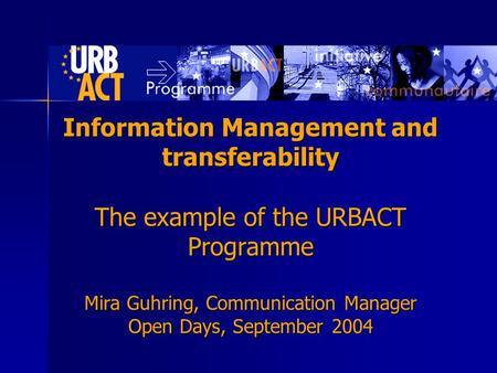 Information Management and transferability The example of the URBACT Programme Mira Guhring, Communication Manager Open Days, September 2004.
